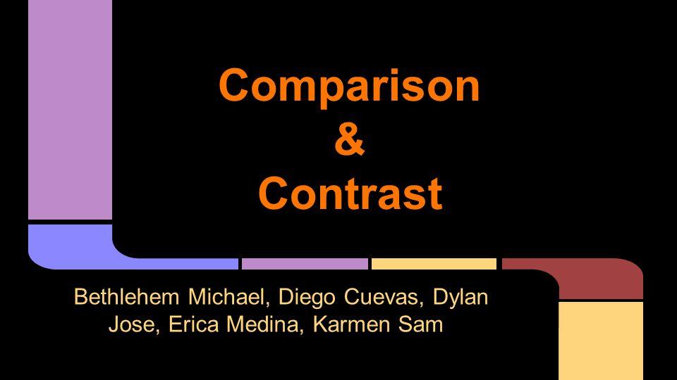 Comparison & Contrast Bethlehem Michael, Diego Cuevas, Dylan Jose, Erica Medina, Karmen Sam