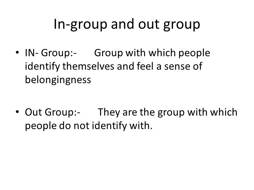 In-group and out group IN- Group:- Group with which people identify themselves and feel a sense of belongingness Out Group:- They are the group with w