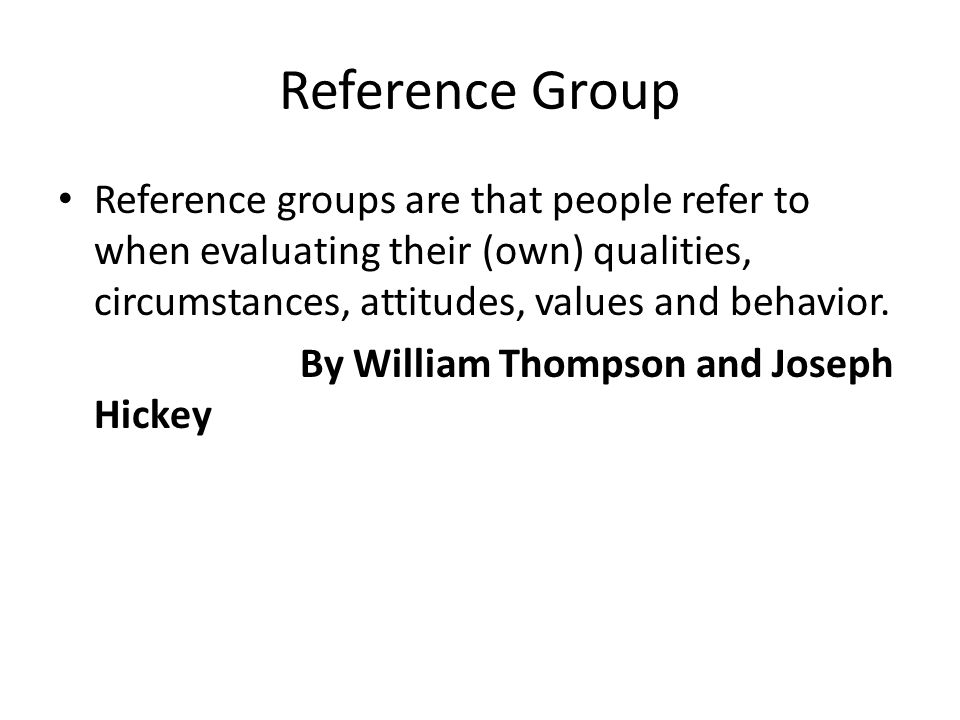 Reference Group Reference groups are that people refer to when evaluating their (own) qualities, circumstances, attitudes, values and behavior. By Wil