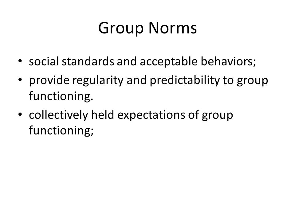 Group Norms social standards and acceptable behaviors; provide regularity and predictability to group functioning. collectively held expectations of g