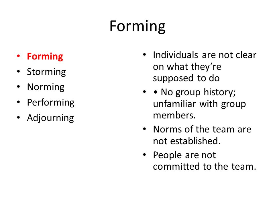 Forming Storming Norming Performing Adjourning Individuals are not clear on what they're supposed to do No group history; unfamiliar with group member