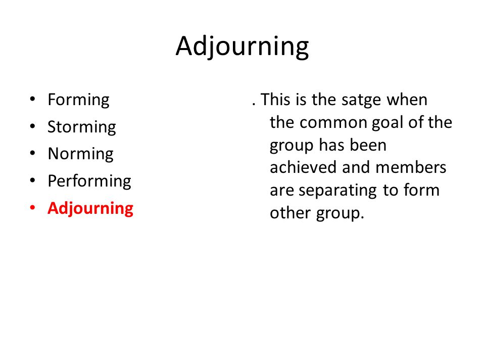 Adjourning Forming Storming Norming Performing Adjourning. This is the satge when the common goal of the group has been achieved and members are separ