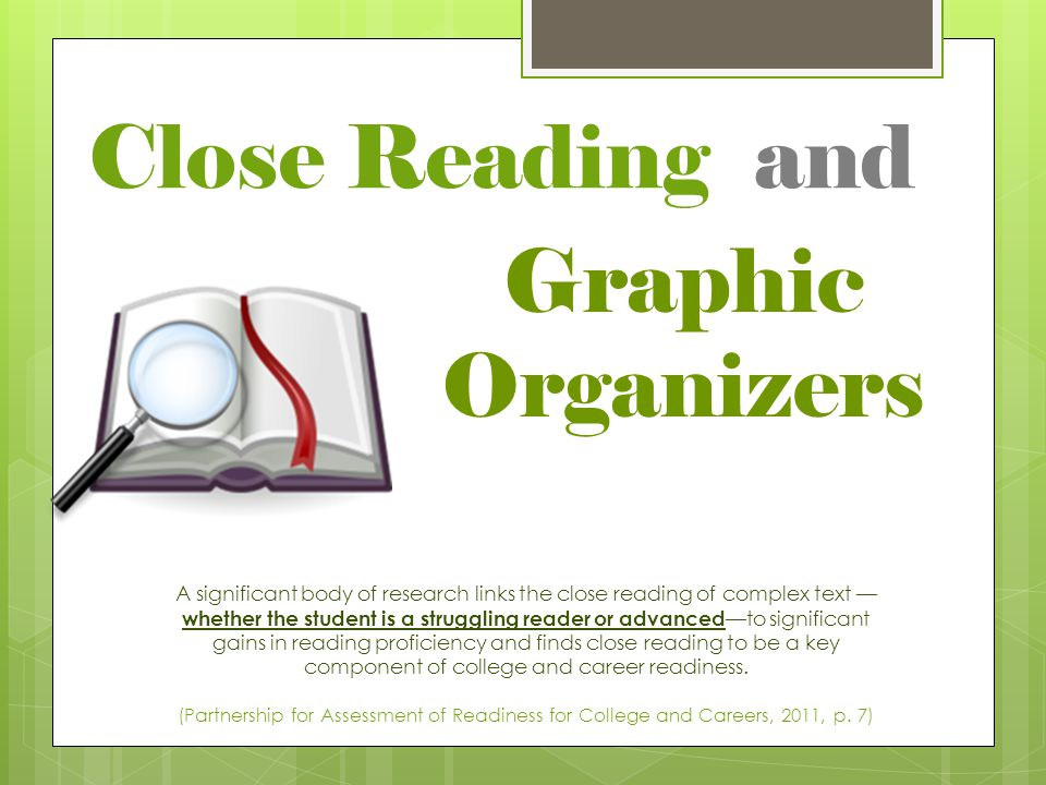 Close Reading and A significant body of research links the close reading of complex text — whether the student is a struggling reader or advanced —to significant gains in reading proficiency and finds close reading to be a key component of college and career readiness.