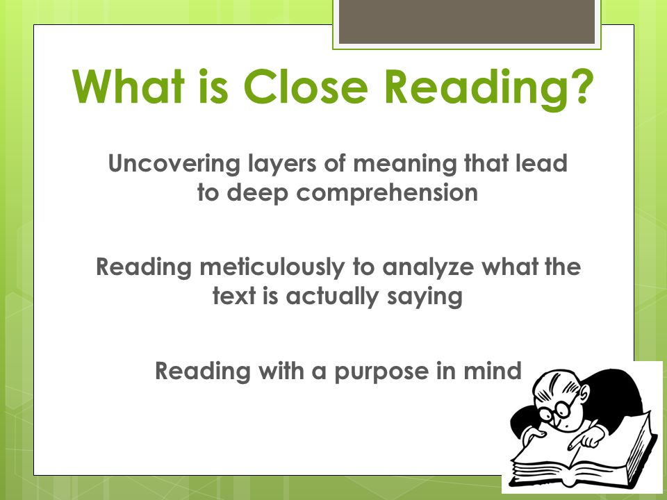 What is Close Reading? Uncovering layers of meaning that lead to deep comprehension Reading meticulously to analyze what the text is actually saying R