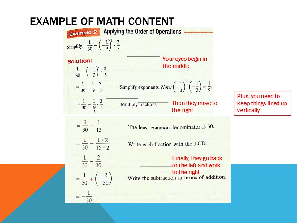 EXAMPLE OF MATH CONTENT Your eyes begin in the middle Then they move to the right Finally, they go back to the left and work to the right Plus, you need to keep things lined up vertically.