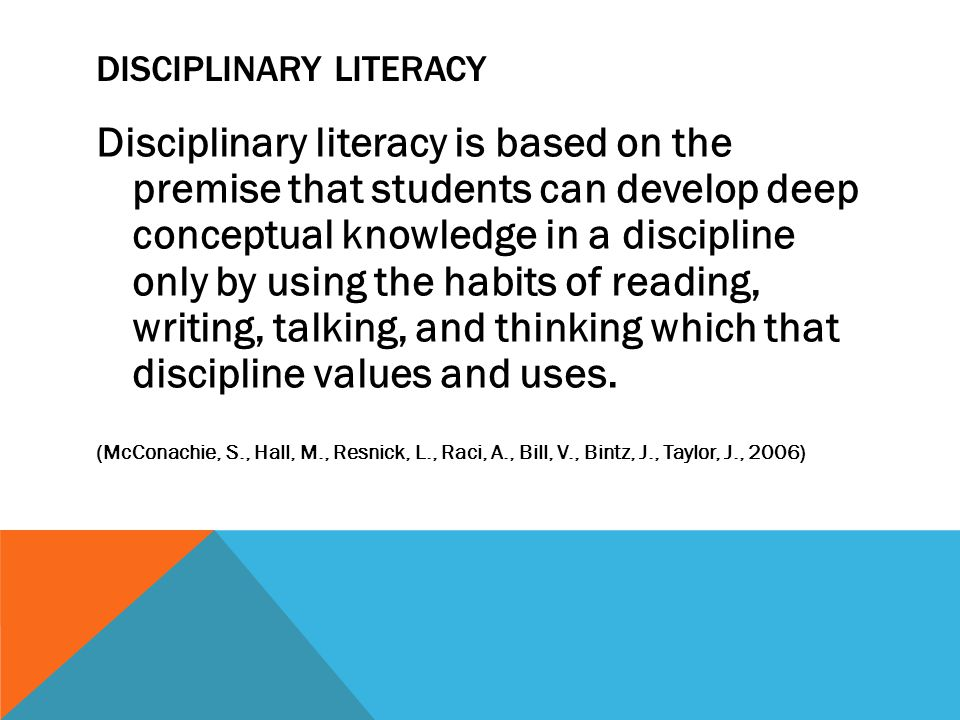 DISCIPLINARY LITERACY Disciplinary literacy is based on the premise that students can develop deep conceptual knowledge in a discipline only by using the habits of reading, writing, talking, and thinking which that discipline values and uses.