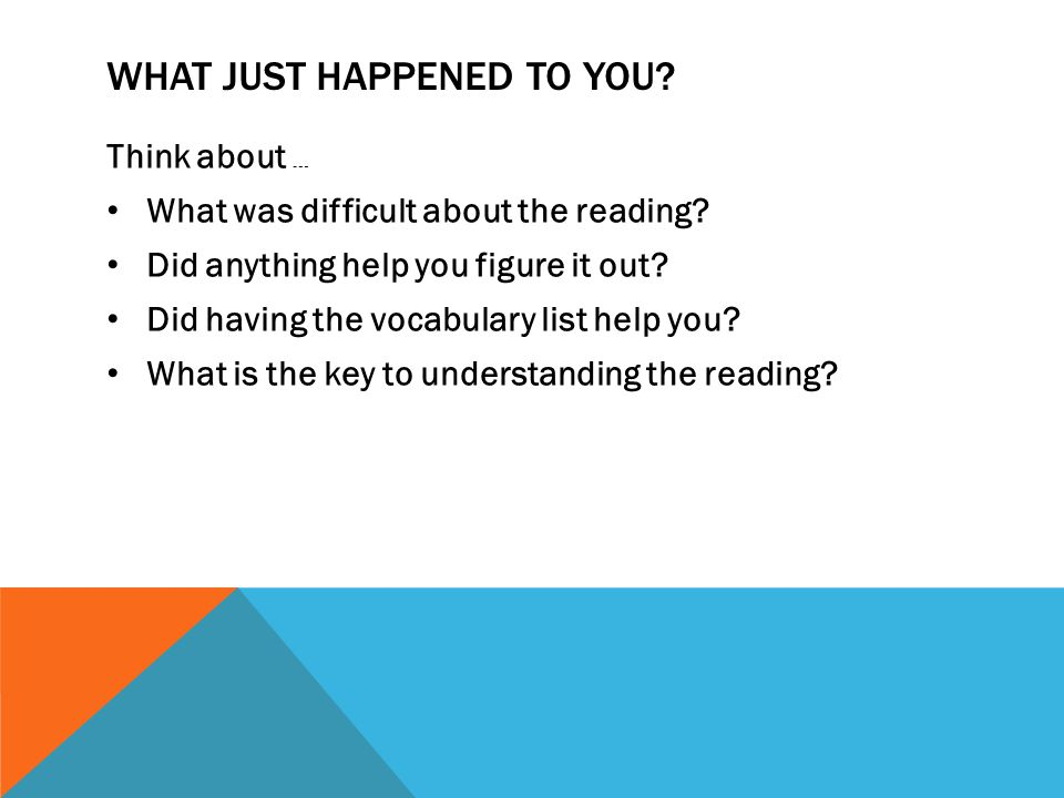 WHAT JUST HAPPENED TO YOU. Think about … What was difficult about the reading.