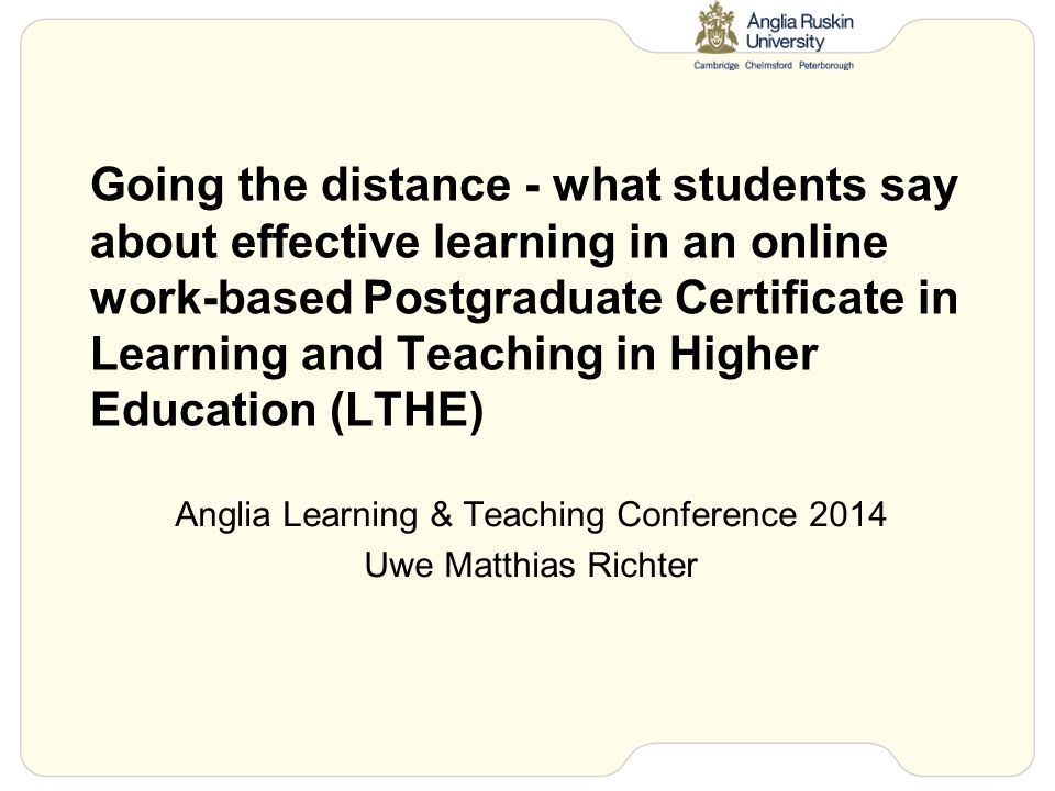 Going the distance - what students say about effective learning in an online work-based Postgraduate Certificate in Learning and Teaching in Higher Education (LTHE) Anglia Learning & Teaching Conference 2014 Uwe Matthias Richter