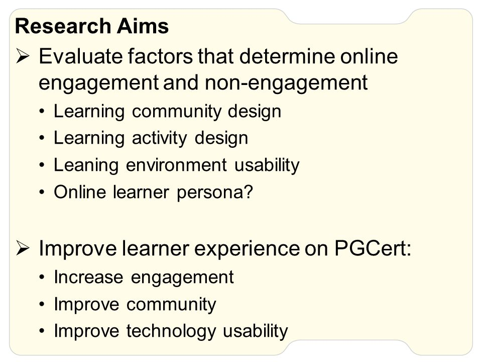 Research Aims  Evaluate factors that determine online engagement and non-engagement Learning community design Learning activity design Leaning enviro