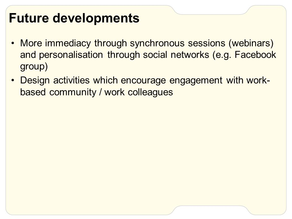 Future developments More immediacy through synchronous sessions (webinars) and personalisation through social networks (e.g.