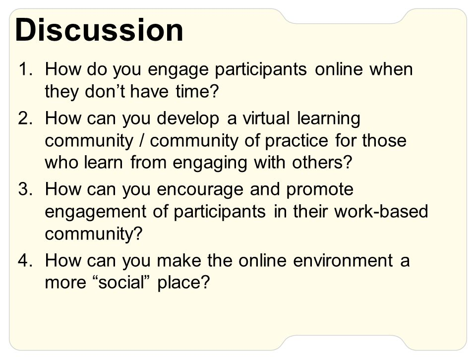 Discussion 1.How do you engage participants online when they don't have time? 2.How can you develop a virtual learning community / community of practi