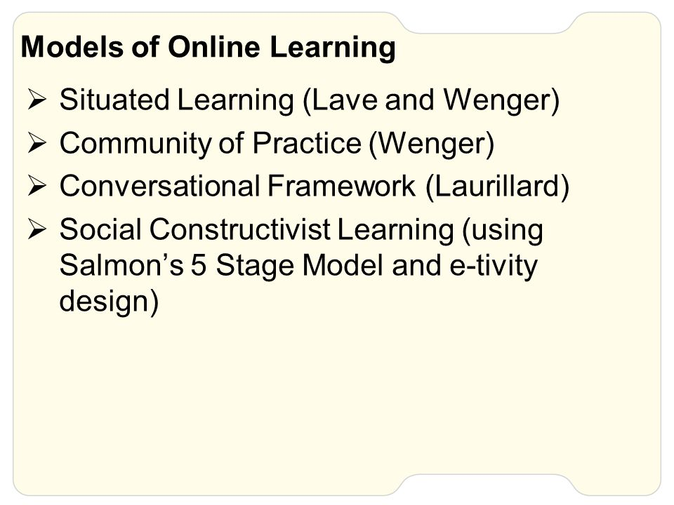 Models of Online Learning  Situated Learning (Lave and Wenger)  Community of Practice (Wenger)  Conversational Framework (Laurillard)  Social Cons