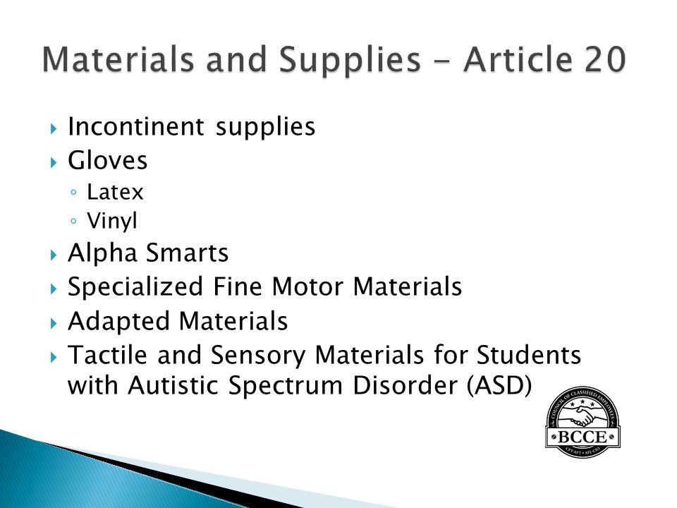  Incontinent supplies  Gloves ◦ Latex ◦ Vinyl  Alpha Smarts  Specialized Fine Motor Materials  Adapted Materials  Tactile and Sensory Materials for Students with Autistic Spectrum Disorder (ASD)