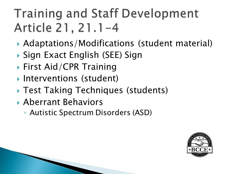  Adaptations/Modifications (student material)  Sign Exact English (SEE) Sign  First Aid/CPR Training  Interventions (student)  Test Taking Techniques (students)  Aberrant Behaviors ◦ Autistic Spectrum Disorders (ASD)