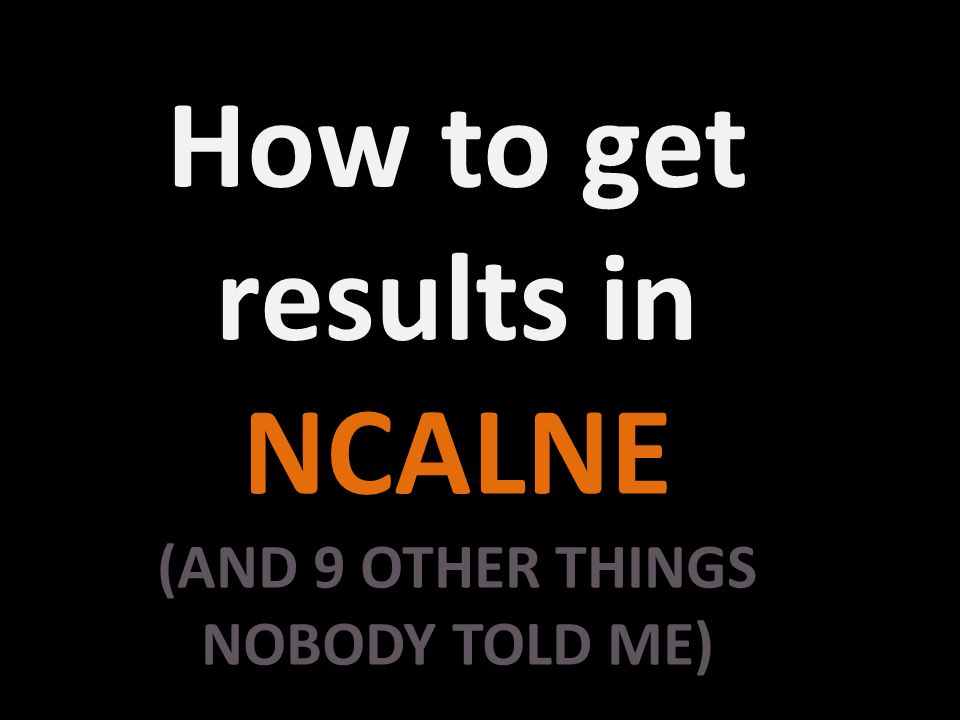 How to get results in NCALNE (AND 9 OTHER THINGS NOBODY TOLD ME)