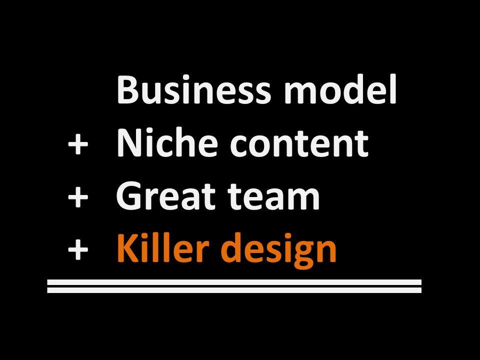 Business model + Niche content + Great team +Killer design
