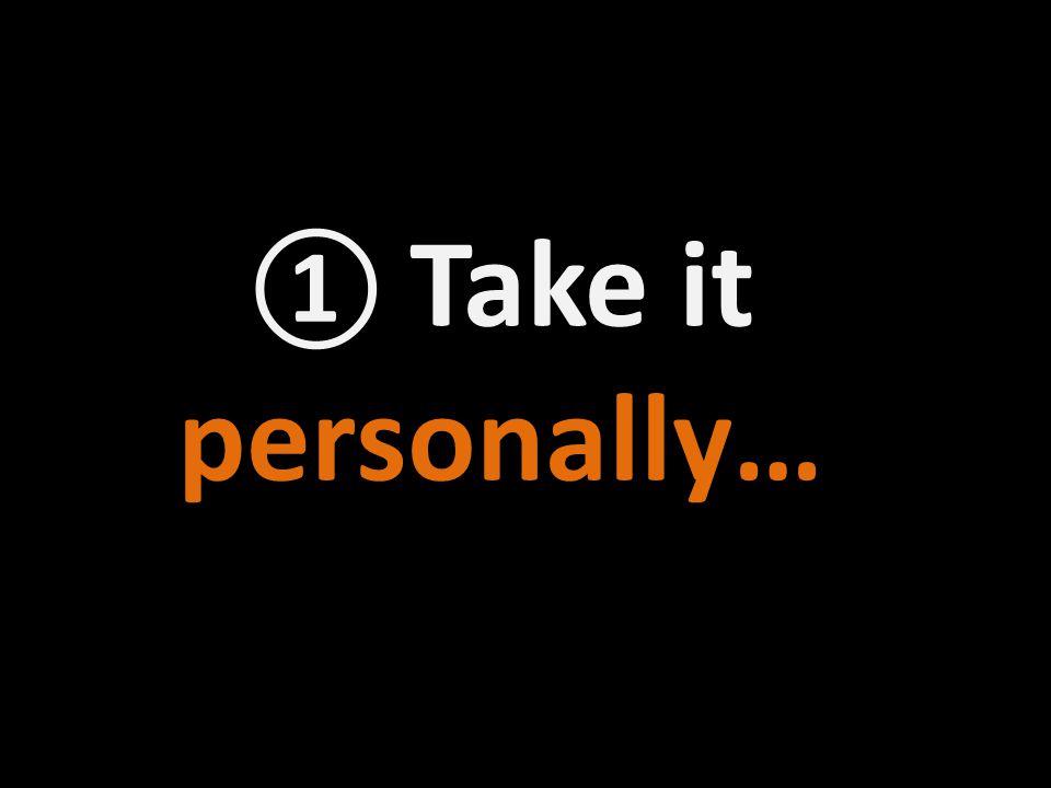① Take it personally…