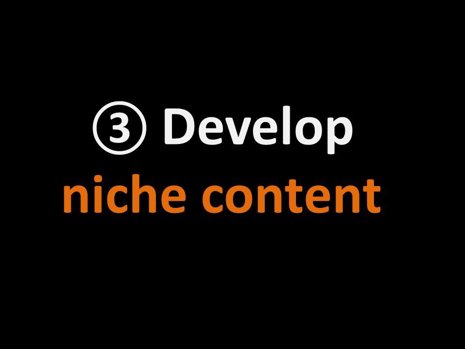③ Develop niche content