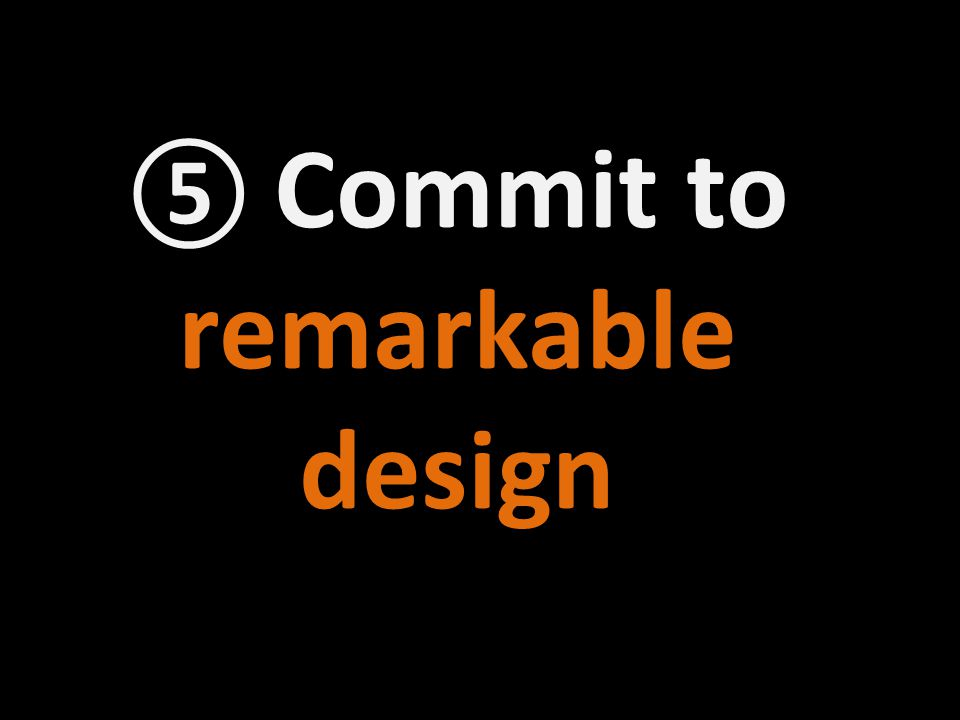 ⑤ Commit to remarkable design