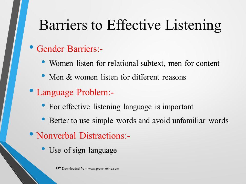 Barriers to Effective Listening Gender Barriers:- Women listen for relational subtext, men for content Men & women listen for different reasons Langua