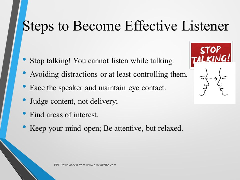 Steps to Become Effective Listener Stop talking! You cannot listen while talking. Avoiding distractions or at least controlling them. Face the speaker