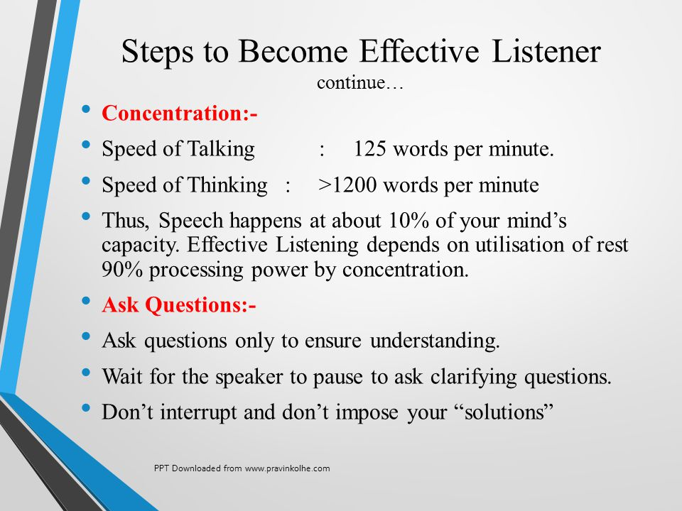 Steps to Become Effective Listener continue… Concentration:- Speed of Talking:125 words per minute. Speed of Thinking : >1200 words per minute Thus, S