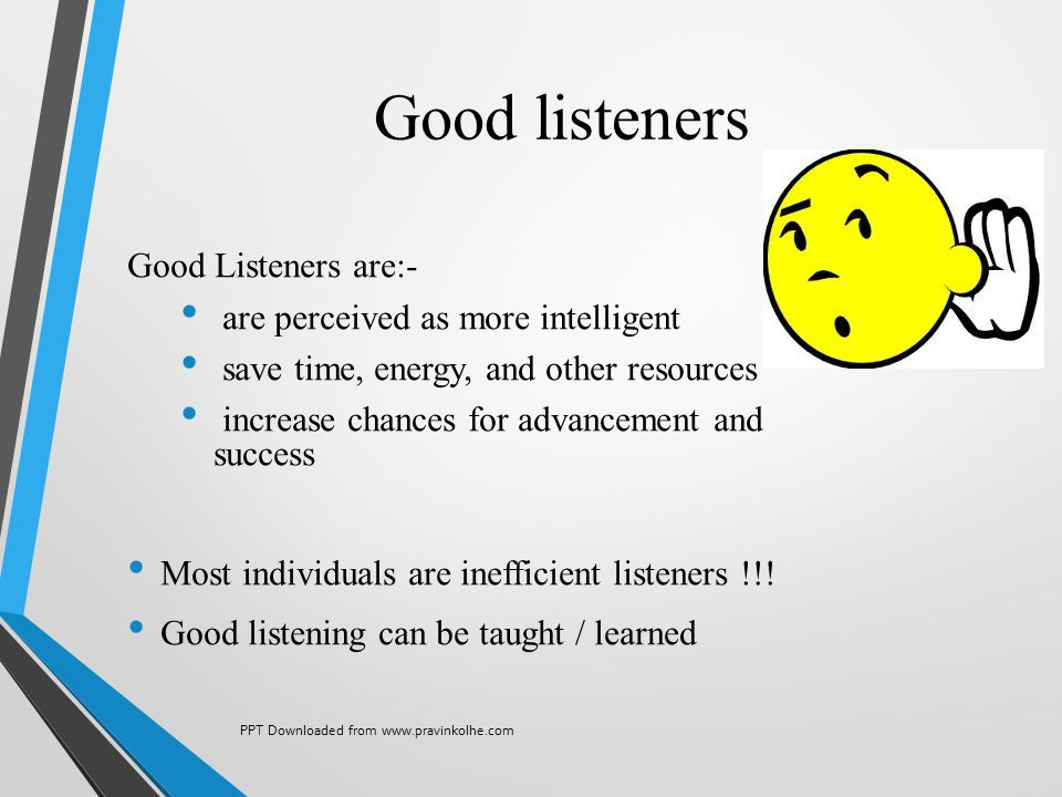 Good listeners Good Listeners are:- are perceived as more intelligent save time, energy, and other resources increase chances for advancement and succ