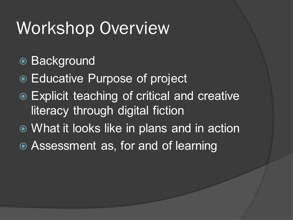 Workshop Overview  Background  Educative Purpose of project  Explicit teaching of critical and creative literacy through digital fiction  What it looks like in plans and in action  Assessment as, for and of learning