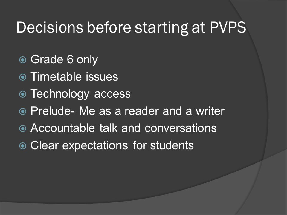 Decisions before starting at PVPS  Grade 6 only  Timetable issues  Technology access  Prelude- Me as a reader and a writer  Accountable talk and conversations  Clear expectations for students