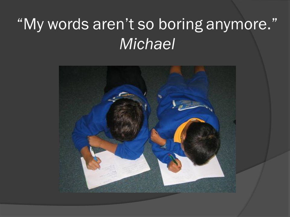My words aren't so boring anymore. Michael