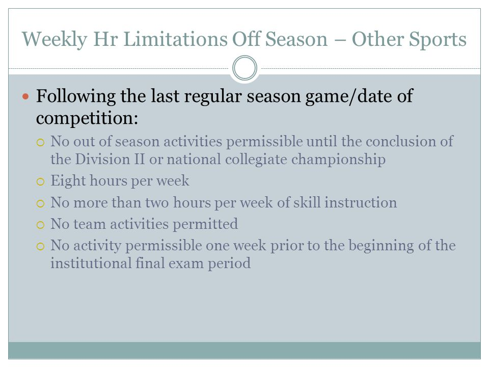 Weekly Hr Limitations Off Season – Other Sports Following the last regular season game/date of competition:  No out of season activities permissible until the conclusion of the Division II or national collegiate championship  Eight hours per week  No more than two hours per week of skill instruction  No team activities permitted  No activity permissible one week prior to the beginning of the institutional final exam period