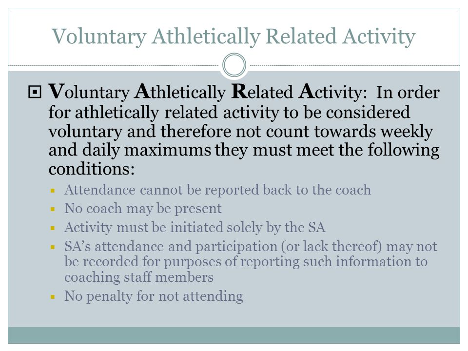 Voluntary Athletically Related Activity  V oluntary A thletically R elated A ctivity: In order for athletically related activity to be considered voluntary and therefore not count towards weekly and daily maximums they must meet the following conditions:  Attendance cannot be reported back to the coach  No coach may be present  Activity must be initiated solely by the SA  SA's attendance and participation (or lack thereof) may not be recorded for purposes of reporting such information to coaching staff members  No penalty for not attending