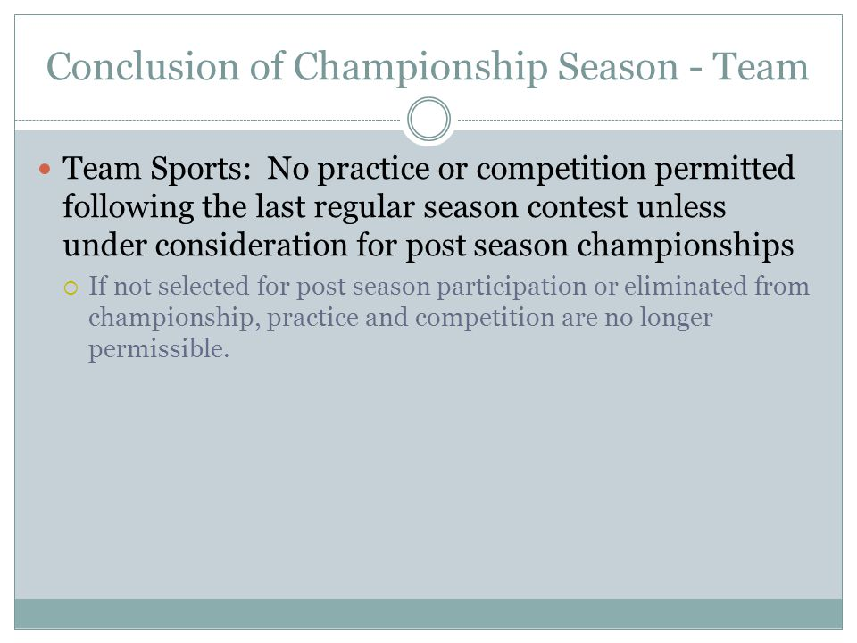 Conclusion of Championship Season - Team Team Sports: No practice or competition permitted following the last regular season contest unless under consideration for post season championships  If not selected for post season participation or eliminated from championship, practice and competition are no longer permissible.