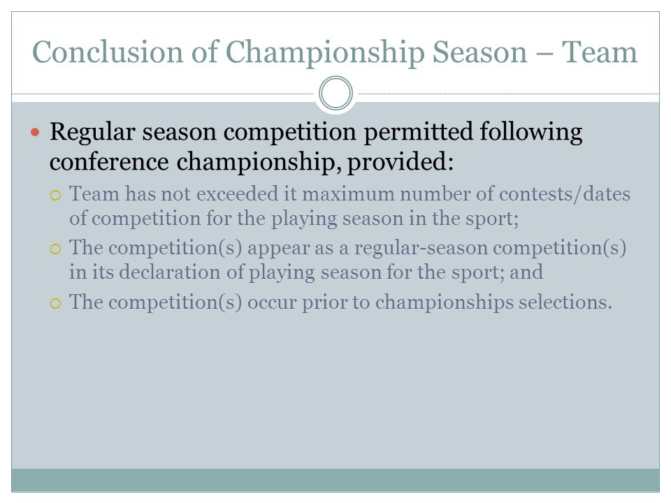 Conclusion of Championship Season – Team Regular season competition permitted following conference championship, provided:  Team has not exceeded it maximum number of contests/dates of competition for the playing season in the sport;  The competition(s) appear as a regular-season competition(s) in its declaration of playing season for the sport; and  The competition(s) occur prior to championships selections.