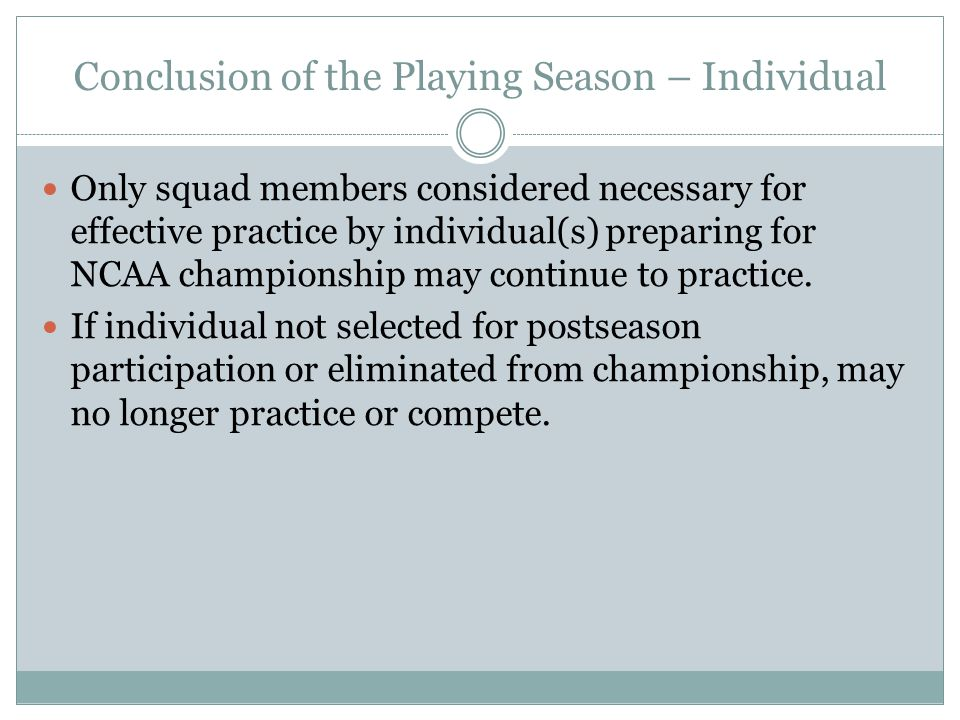 Conclusion of the Playing Season – Individual Only squad members considered necessary for effective practice by individual(s) preparing for NCAA championship may continue to practice.