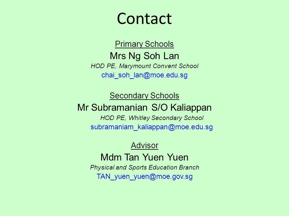 Contact Primary Schools Mrs Ng Soh Lan HOD PE, Marymount Convent School chai_soh_lan@moe.edu.sg Secondary Schools Mr Subramanian S/O Kaliappan HOD PE, Whitley Secondary School subramaniam_kaliappan@moe.edu.sg Advisor Mdm Tan Yuen Yuen Physical and Sports Education Branch TAN_yuen_yuen@moe.gov.sg