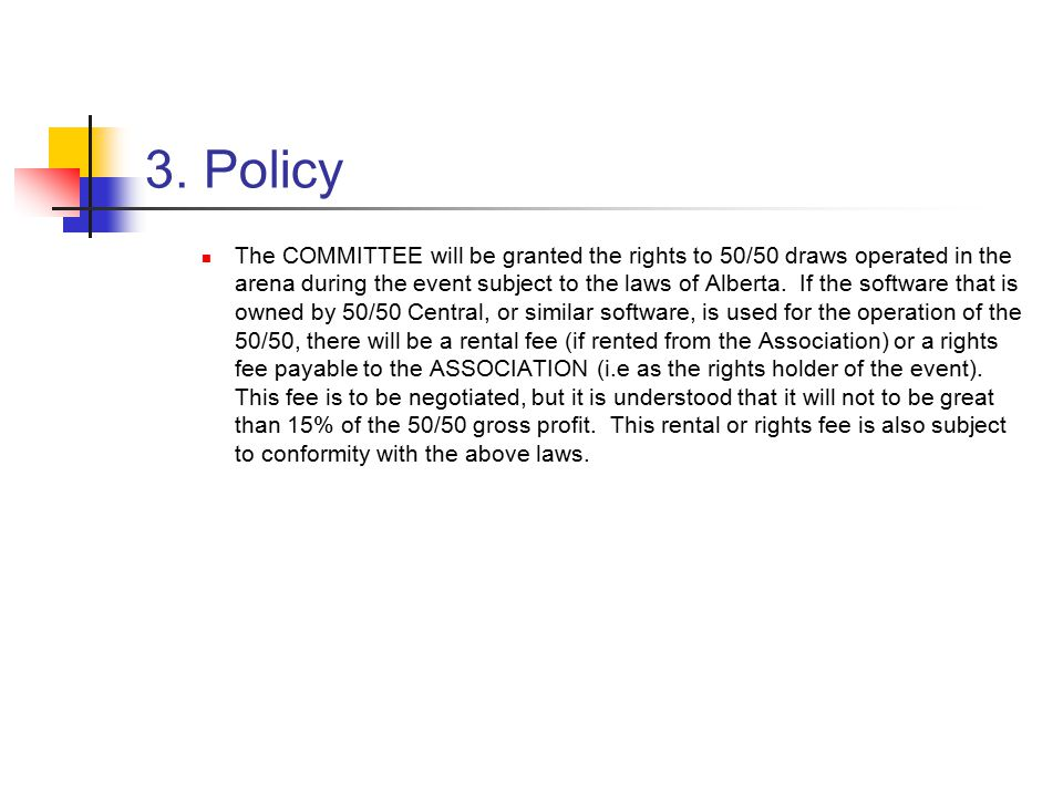 3. Policy The COMMITTEE will be granted the rights to 50/50 draws operated in the arena during the event subject to the laws of Alberta. If the softwa