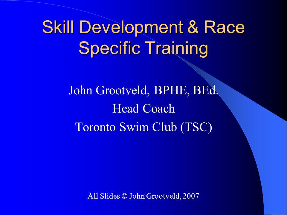 Skill Development & Race Specific Training John Grootveld, BPHE, BEd. Head Coach Toronto Swim Club (TSC) All Slides © John Grootveld, 2007