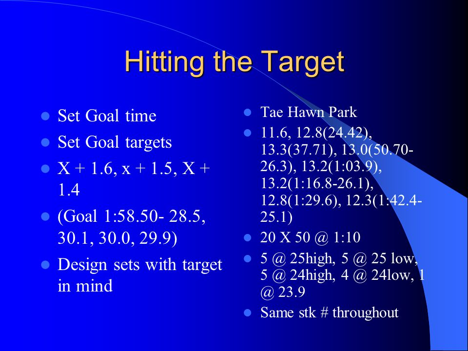 Hitting the Target Set Goal time Set Goal targets X + 1.6, x + 1.5, X + 1.4 (Goal 1:58.50- 28.5, 30.1, 30.0, 29.9) Design sets with target in mind Tae Hawn Park 11.6, 12.8(24.42), 13.3(37.71), 13.0(50.70- 26.3), 13.2(1:03.9), 13.2(1:16.8-26.1), 12.8(1:29.6), 12.3(1:42.4- 25.1) 20 X 50 @ 1:10 5 @ 25high, 5 @ 25 low, 5 @ 24high, 4 @ 24low, 1 @ 23.9 Same stk # throughout