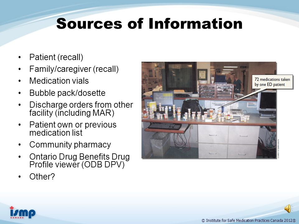 © Institute for Safe Medication Practices Canada 2012® Step 2: BPMH Compare Sources of Information BPMH Compare Identify & document discrepancies between the sources of information Multiple sources Medication vials Blister packs Community pharmacy list Hospital discharge summary Long-term care MAR Electronic records Patient and Family Interview When and where possible Determine what the patient is ACTUALLY taking.