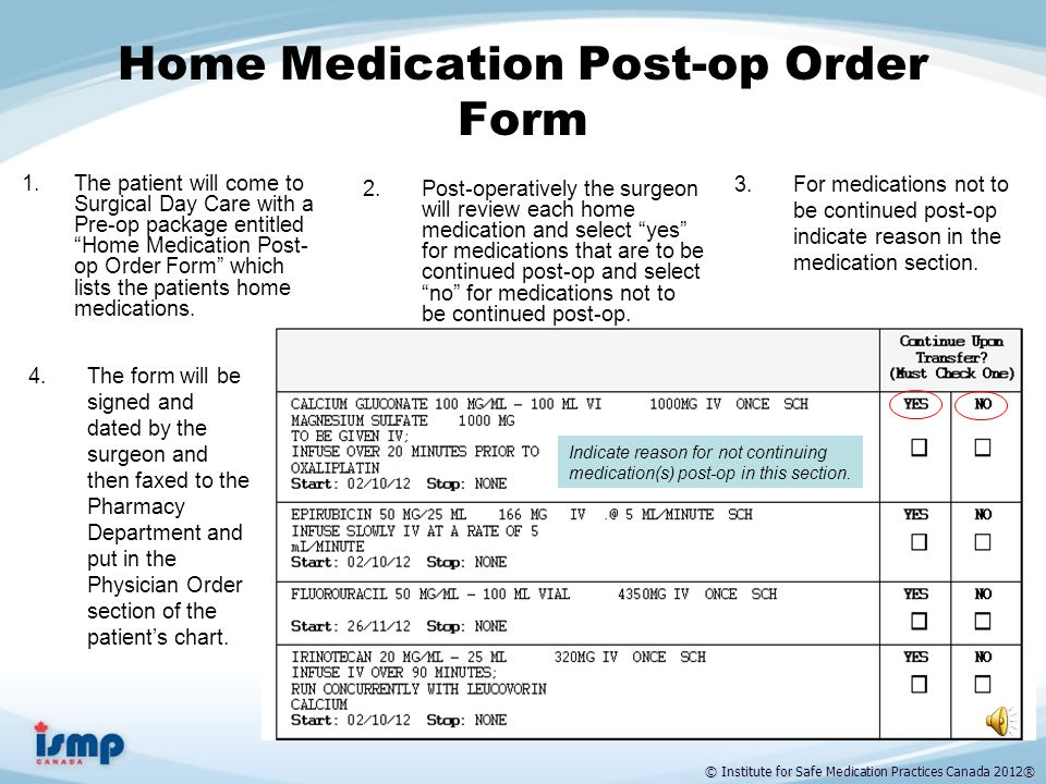 © Institute for Safe Medication Practices Canada 2012® Admission Medication Reconciliation Form Once admission orders are processed and BPMH is obtained and documented, the Admission Medication Reconciliation form will be printed and put on the chart by nurse/pharmacist.