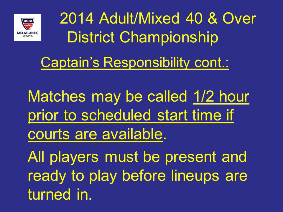 2014 Adult/Mixed 40 & Over District Championship Matches may be called 1/2 hour prior to scheduled start time if courts are available.