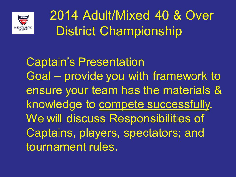 2014 Adult/Mixed 40 & Over District Championship Players responsibilities cont.: IT IS THE EXCLUSIVE RESPONSIBILITY OF THE PLAYERS TO MAKE ALL LINE CALLS AND KEEP THE SCORE CURRENT ON COURT SCORE DEVICE.