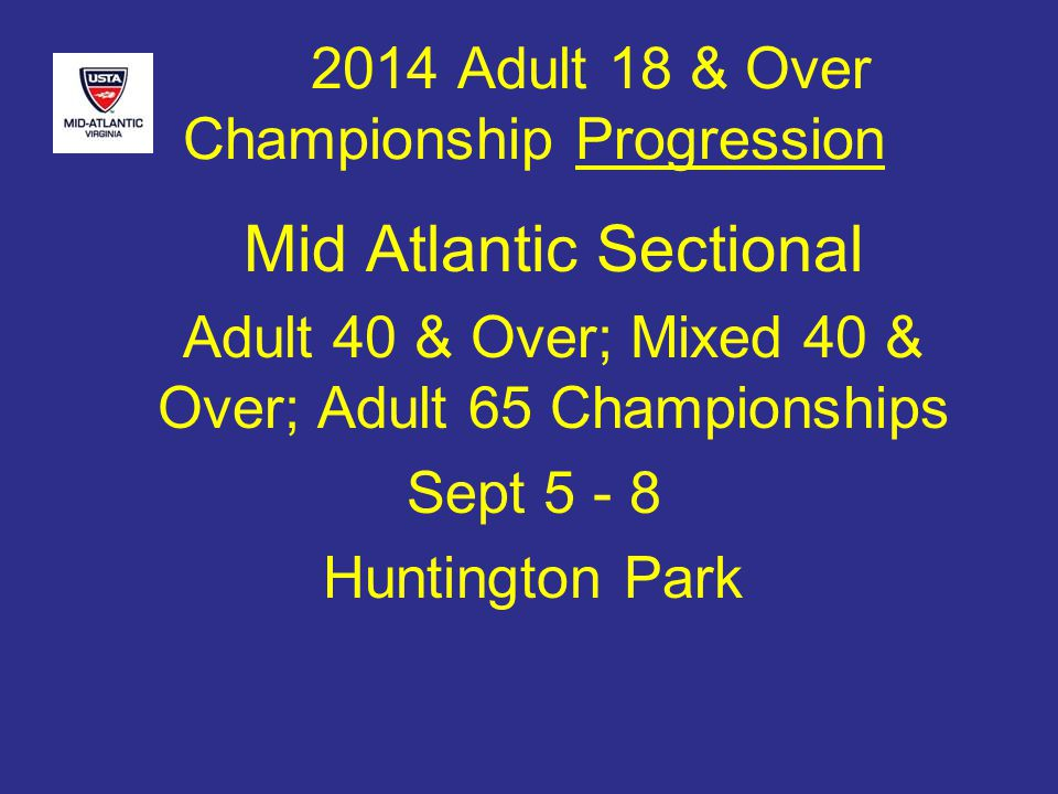 2014 Adult 18 & Over Championship Progression Mid Atlantic Sectional Adult 40 & Over; Mixed 40 & Over; Adult 65 Championships Sept 5 - 8 Huntington Park