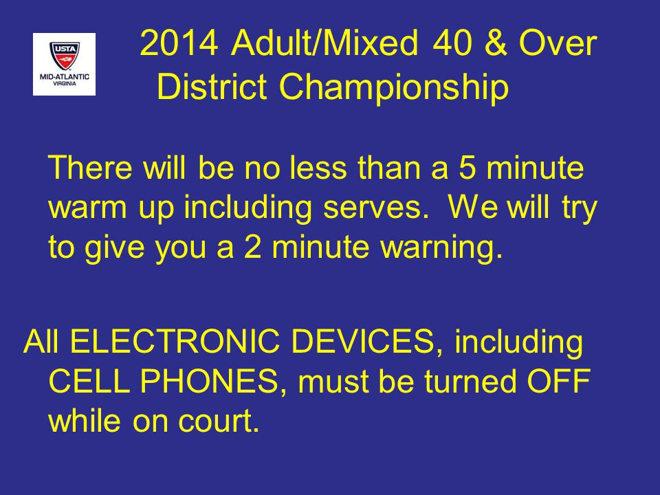 2014 Adult/Mixed 40 & Over District Championship There will be no less than a 5 minute warm up including serves.