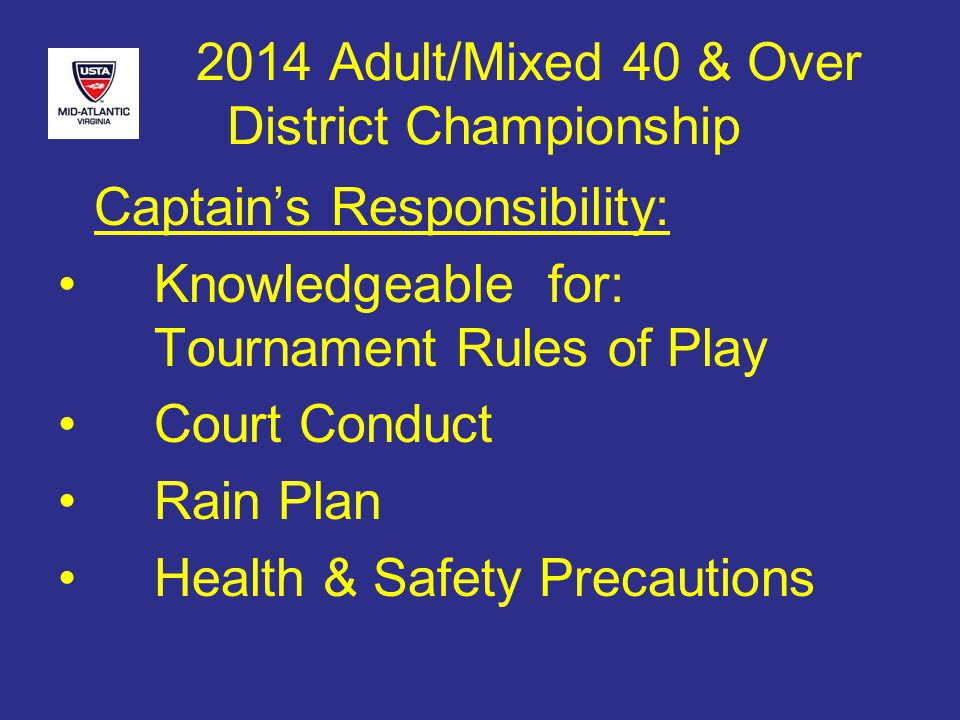 2014 Adult/Mixed 40 & Over District Championship Captain's Responsibility: Knowledgeable for: Tournament Rules of Play Court Conduct Rain Plan Health & Safety Precautions