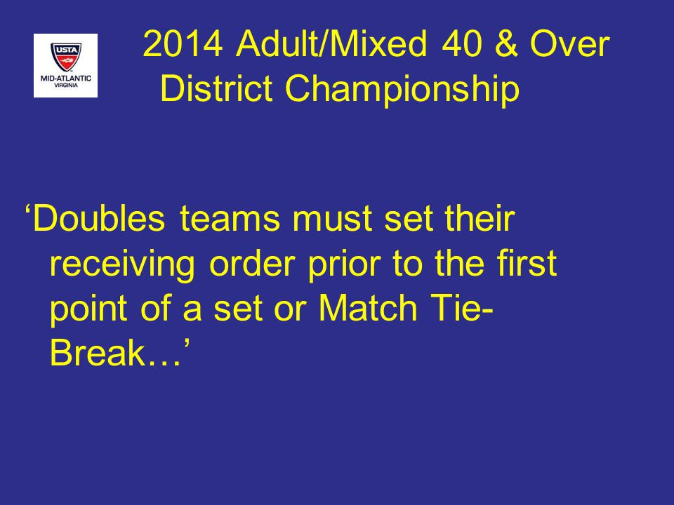 2014 Adult/Mixed 40 & Over District Championship 'Doubles teams must set their receiving order prior to the first point of a set or Match Tie- Break…'