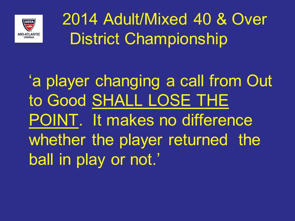 2014 Adult/Mixed 40 & Over District Championship 'a player changing a call from Out to Good SHALL LOSE THE POINT.