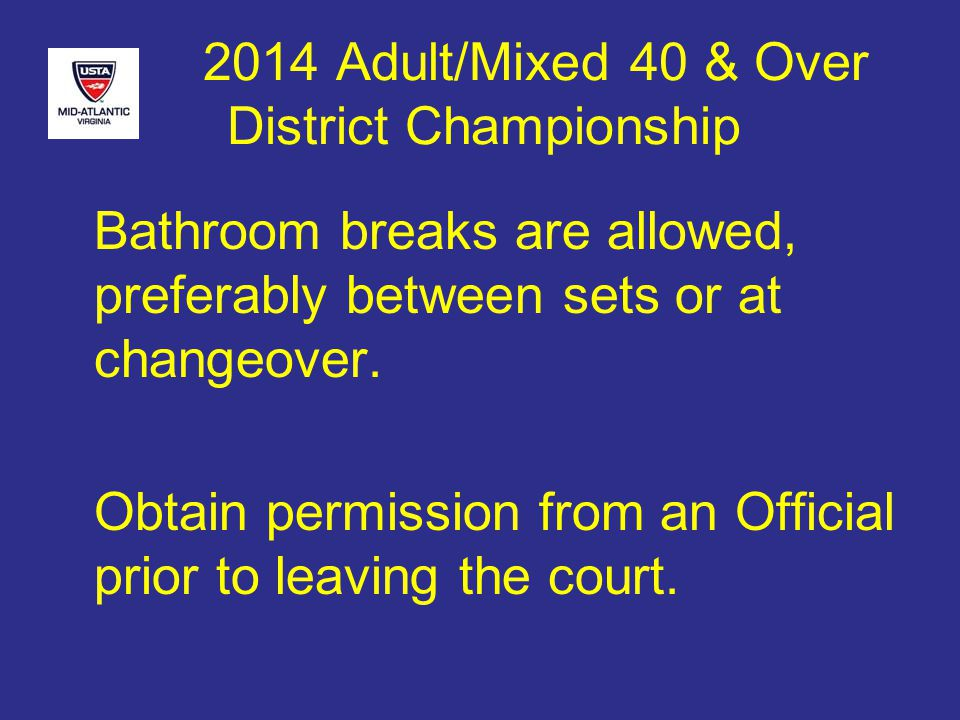 2014 Adult/Mixed 40 & Over District Championship Bathroom breaks are allowed, preferably between sets or at changeover.