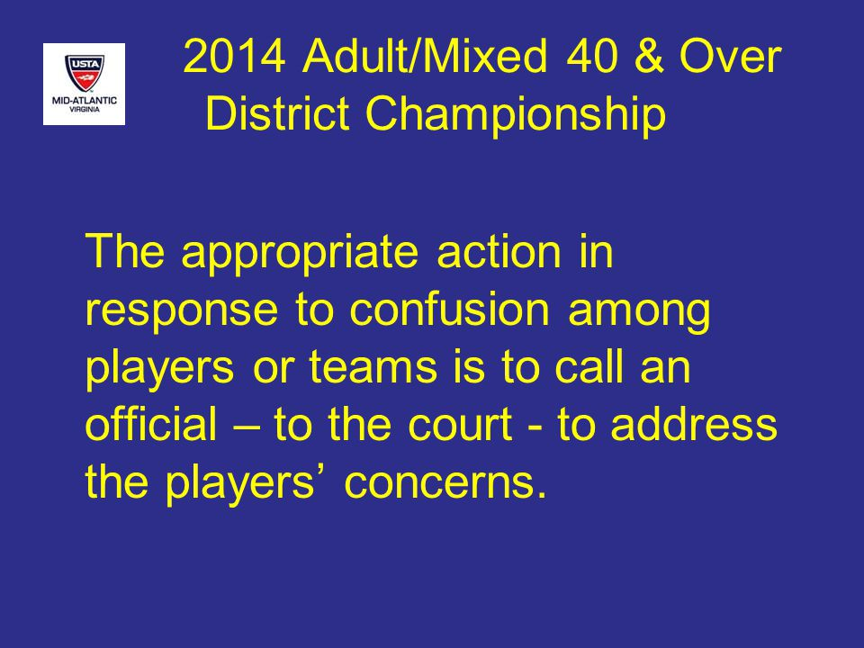 2014 Adult/Mixed 40 & Over District Championship The appropriate action in response to confusion among players or teams is to call an official – to the court - to address the players' concerns.